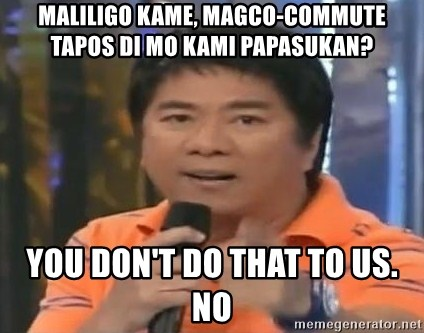 willie revillame you dont do that to me - maliligo kame, magco-commute tapos di mo kami papasukan? you don't do that to us. no