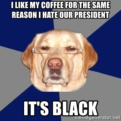 Racist Dog - I like my coffee for the same reason I hate our President It's Black