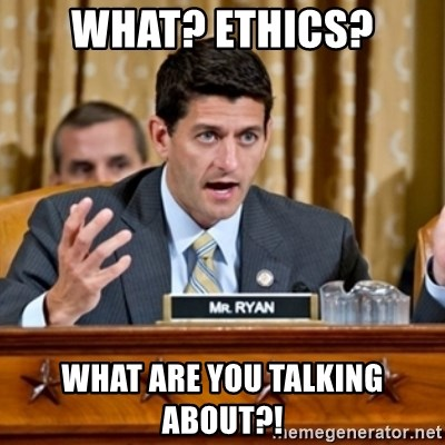 Paul Ryan Meme  - what? ethics? what are you talking ABOUT?!