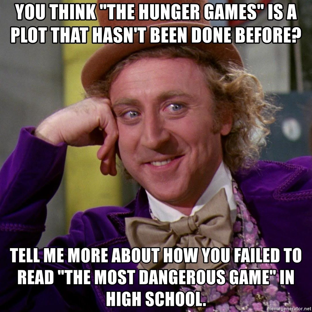 """Willy Wonka - You think """"the Hunger Games"""" is a plot that hasn't been done before? Tell me more about how you failed to read """"The MOst Dangerous Game"""" in high school."""