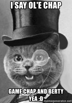 Monocle Cat - I SAY OL'E CHAP GAME CHAP AND BERTY YEA :D