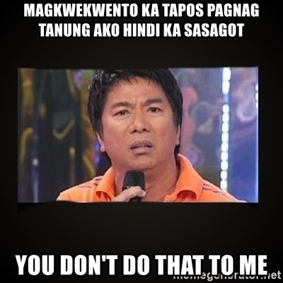 Willie Revillame me - magkwekwento ka tapos pagnag tanung ako hindi ka sasagot you don't do that to me