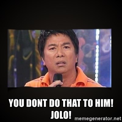 Willie Revillame me -  YOU dont do that to him! jolo!