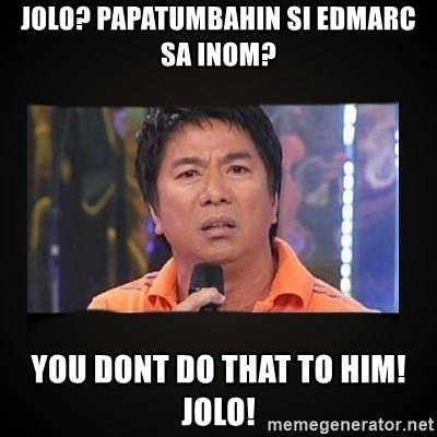 Willie Revillame me - jolo? papatumbahin si edmarc sa inom? YOU dont do that to him! jolo!
