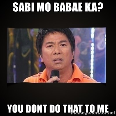Willie Revillame me - sabi mo babae ka? you dont do that to me