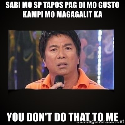 Willie Revillame me - SaBI MO SP TAPOS PAG DI MO GUSTO KAMPI MO MAGAGALIT KA YOU DON'T DO THAT TO ME