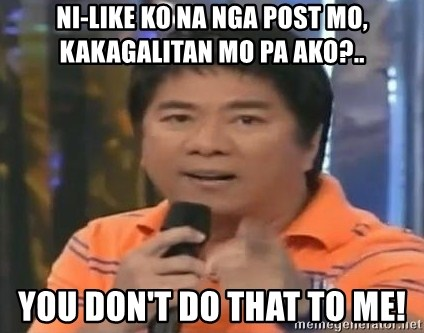 willie revillame you dont do that to me - ni-like ko na nga post mo, kakagalitan mo pa ako?.. YOU DON'T do that to me!