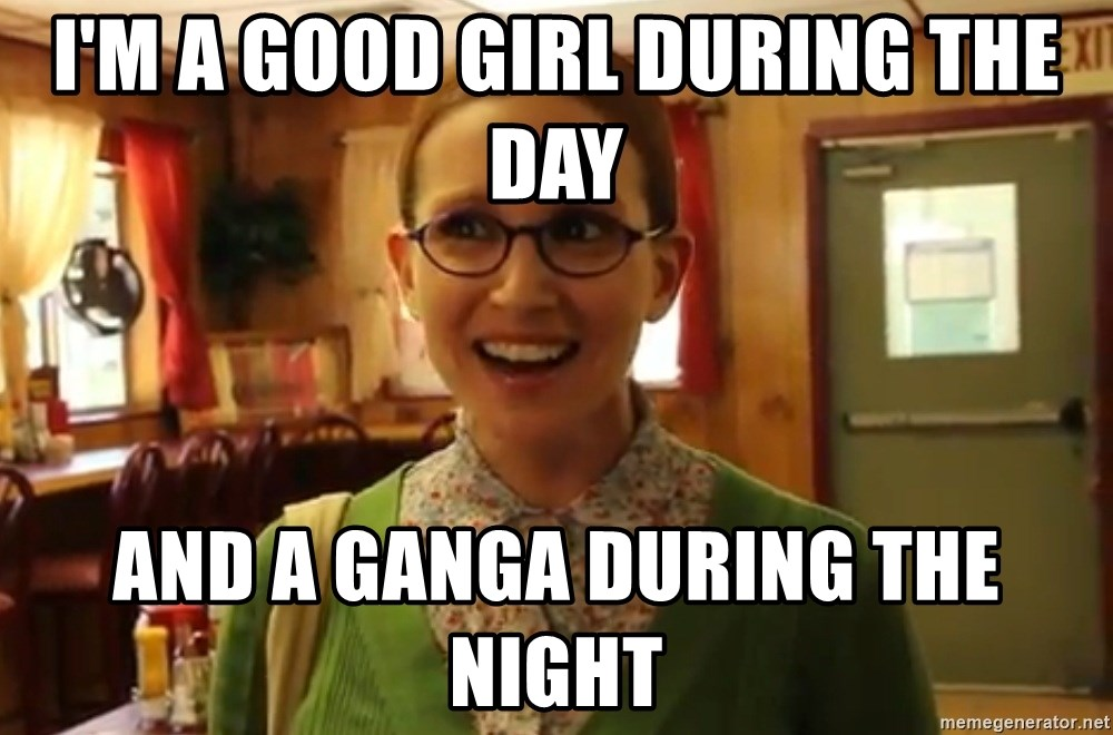 Sexually Oblivious Girl - I'M A GOOD GIRL DURING THE DAY AND A GANGA DURING THE NIGHT