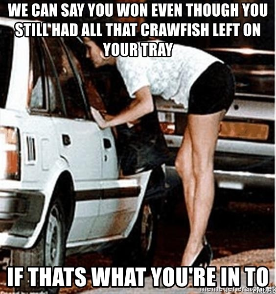 Karma prostitute  - we can say you won even though you still had all that crawfish left on your tray if thats what you're in to