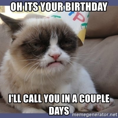 Birthday Grumpy Cat - Oh its your birthday i'll call you in a couple days