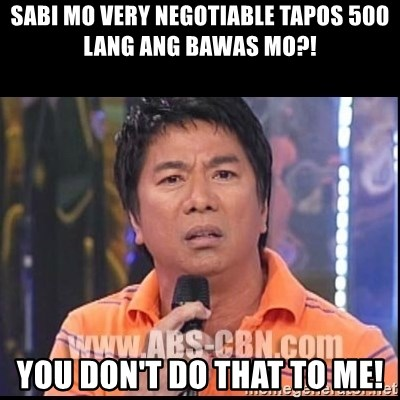 Willie Revillame U dont do that to me Prince22 - sabi mo very negotiable tapos 500 lang ang bawas mo?! You don't do that to me!