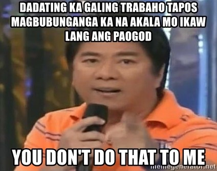 willie revillame you dont do that to me - dadating ka galing trabaho tapos magbubunganga ka na akala mo ikaw lang ang paogod you don't do that to me