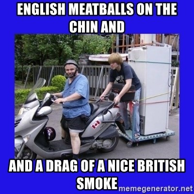 Motorfezzie - english meatballs on the chin and  and a drag of a nice british smoke