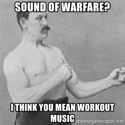 overly manlyman - SOUND OF WARFARE? I THINK YOU MEAN WORKOUT MUSIC