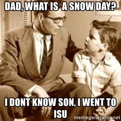 father son  - Dad, What is  a snow day? I dont know son, I went to isu