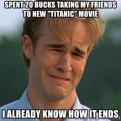 """90s Problems - SPENT 20 BUCKS TAKING MY FRIENDS TO NEW """"TITANIC"""" MOVIE I ALREADY KNOW HOW IT ENDS"""
