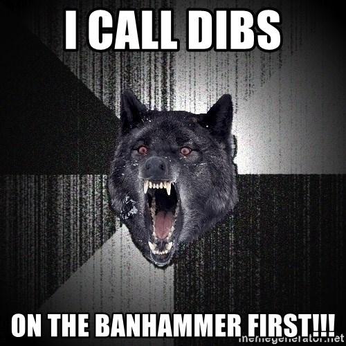 flniuydl - I call dibs on the banhammer first!!!
