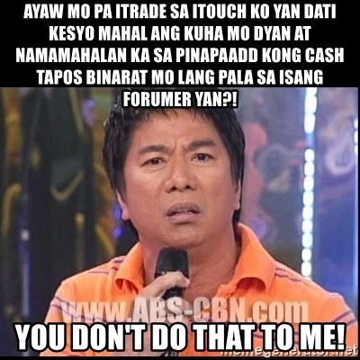 Willie Revillame U dont do that to me Prince22 - Ayaw mo pa itrade sa itouch ko yan dati kesyo mahal ang kuha mo dyan at namamahalan ka sa pinapaadd kong cash tapos binarat mo lang pala sa isang forumer yan?! You don't do that to me!