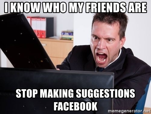 Angry Computer User - I know who my friends are stop making suggestions Facebook