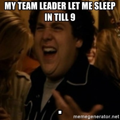 Jonah Hill - My team leader let me sleep in till 9                                                                                                    .