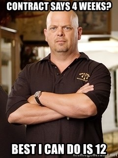 Rick Harrison - CONTRACT SAYS 4 WEEKS? BEST I CAN DO IS 12