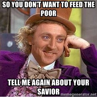 Willy Wonka - so you don't want to feed the poor tell me again about your savior