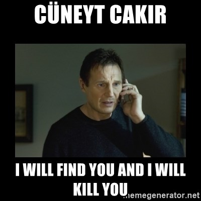 I will find you and kill you - Cüneyt Cakir i will find you and i will kill you