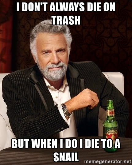 The Most Interesting Man In The World - I don't always die on trash but when I do I die to a snail