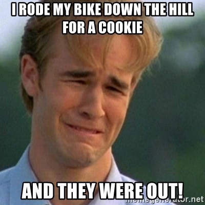 Crying Dawson - I rode my bike down the hill for a cookie and they were out!