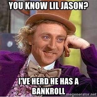 Willy Wonka - you know lil jason? i've herd he has a bankroll