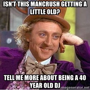 Willy Wonka - isn't this mancrush getting a little old? tell me more about being a 40 year old dj
