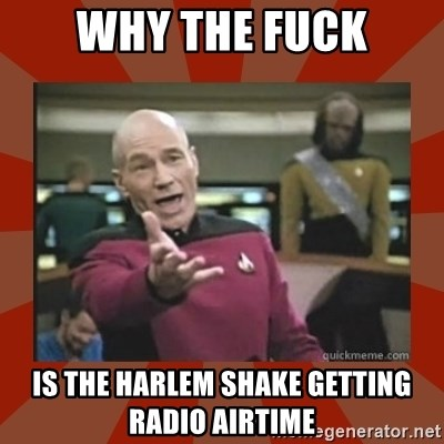 Annoyed Picard - WHY THE FUCK Is the Harlem Shake getting Radio Airtime