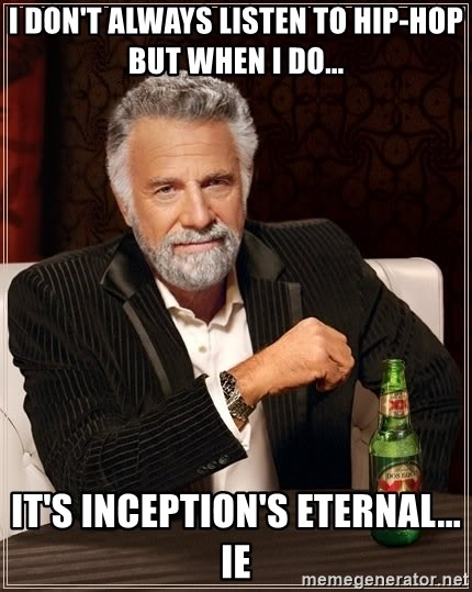 The Most Interesting Man In The World - I don't always listen to Hip-hop but when I do... It's Inception's Eternal... IE