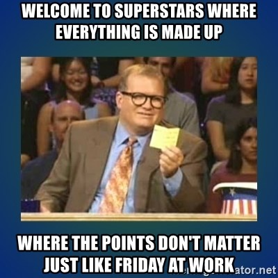 drew carey - Welcome to Superstars where everything is made up  where the points don't matter just like friday at work