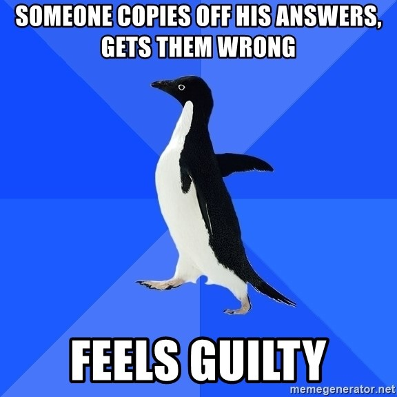 Socially Awkward Penguin - Someone copies off his answers, gets them wrong Feels guilty