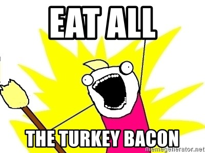 X ALL THE THINGS - eat all the turkey bacon