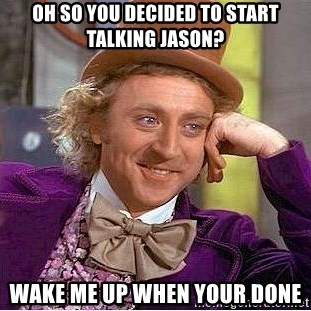 Willy Wonka - oh so you decided to start talking jason? wake me up when your done
