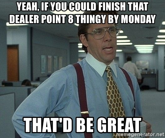 Office Space That Would Be Great - yeah, if you could finish that dealer point 8 thingy by monday That'd be great