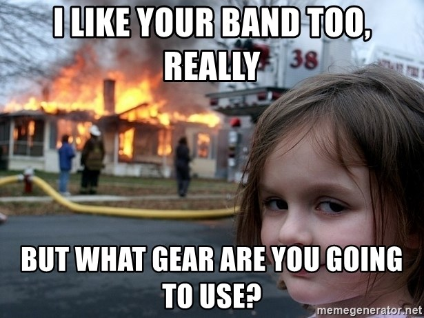 Disaster Girl - I LIKE YOUR BAND TOO, REALLY BUT WHAT GEAR ARE YOU GOING TO USE?