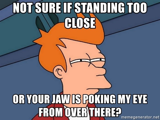 Futurama Fry - not sure if standing too close or your jaw is poking my eye from over there?