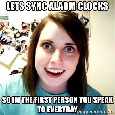 Overly Attached Girlfriend 2 - Lets sync alarm clocks So im the first person you speak to everyday