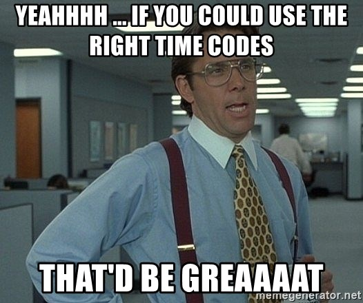 Bill Lumbergh - Yeahhhh ... if you could use the right time codes that'd be greaaaat