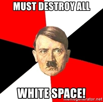 Advice Hitler - Must destroy all white space!