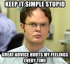 Dwight Shrute - KEEP IT SIMPLE STUPID GREAT ADVICE HURTS MY FEELINGS EVERY TIME