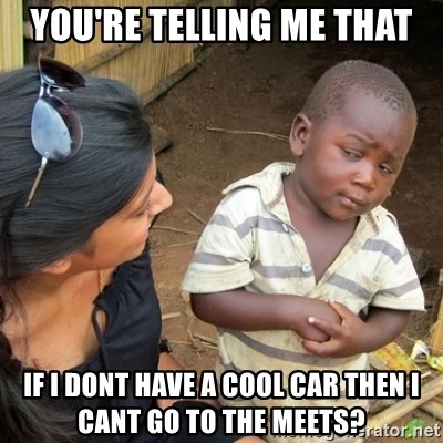 Skeptical 3rd World Kid - you're telling me that if i dont have a cool car then i cant go to the meets?