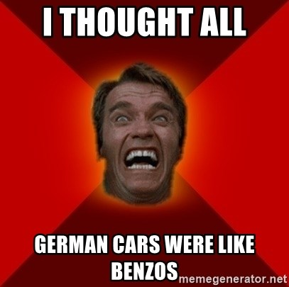 Angry Arnold - I THOUGHT ALL  GERMAN CARS WERE LIKE BENZOS