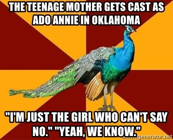 "Thespian Peacock - The teenage mother gets cast as ado annie in Oklahoma ""I'm just the girl who can't say no."" ""yeah, we know."""