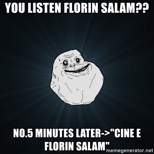 "Forever Alone - You listen Florin salam?? no.5 minutes later->""cine e florin salam"""