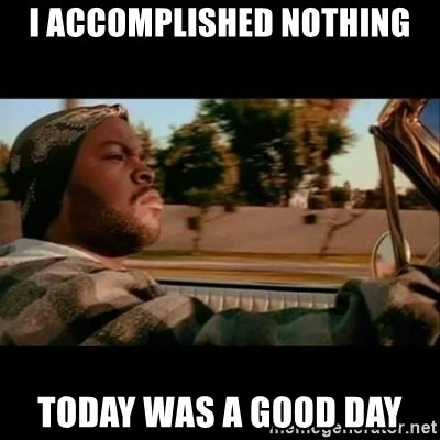 Ice Cube- Today was a Good day - I accomplished nothing today was a good day