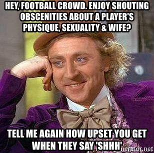 Willy Wonka - Hey, football crowd. Enjoy shouting obscenities about a player's physique, sexuality & wife? Tell me again how upset you get when they say 'sHhh'